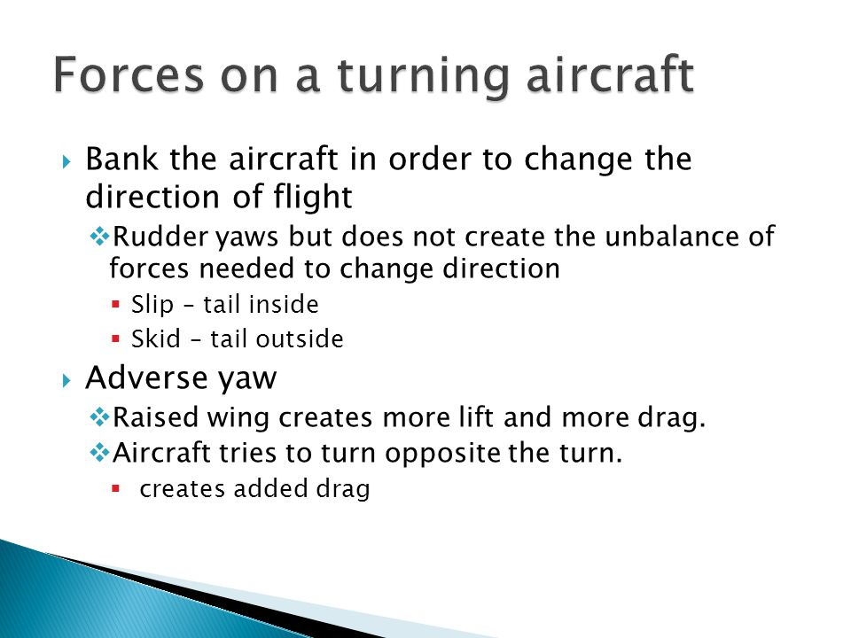  Bank the aircraft in order to change the direction of flight  Rudder yaws but does not create the unbalance of forces needed to change direction 