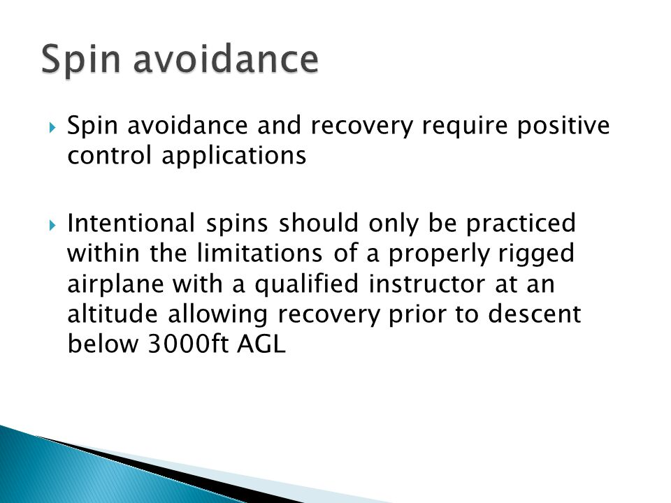  Spin avoidance and recovery require positive control applications  Intentional spins should only be practiced within the limitations of a properly