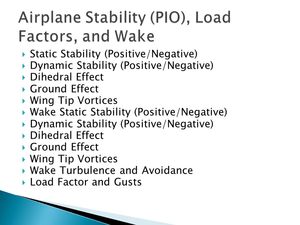  Static Stability (Positive/Negative)  Dynamic Stability (Positive/Negative)  Dihedral Effect  Ground Effect  Wing Tip Vortices  Wake Static Sta