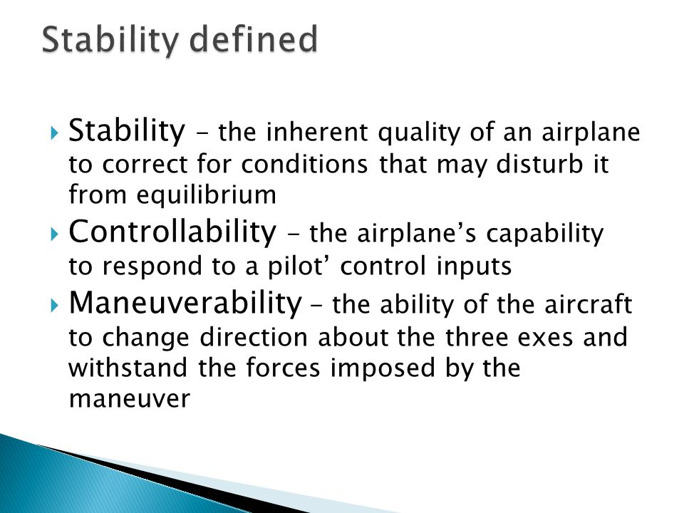  Stability - the inherent quality of an airplane to correct for conditions that may disturb it from equilibrium  Controllability - the airplane's ca