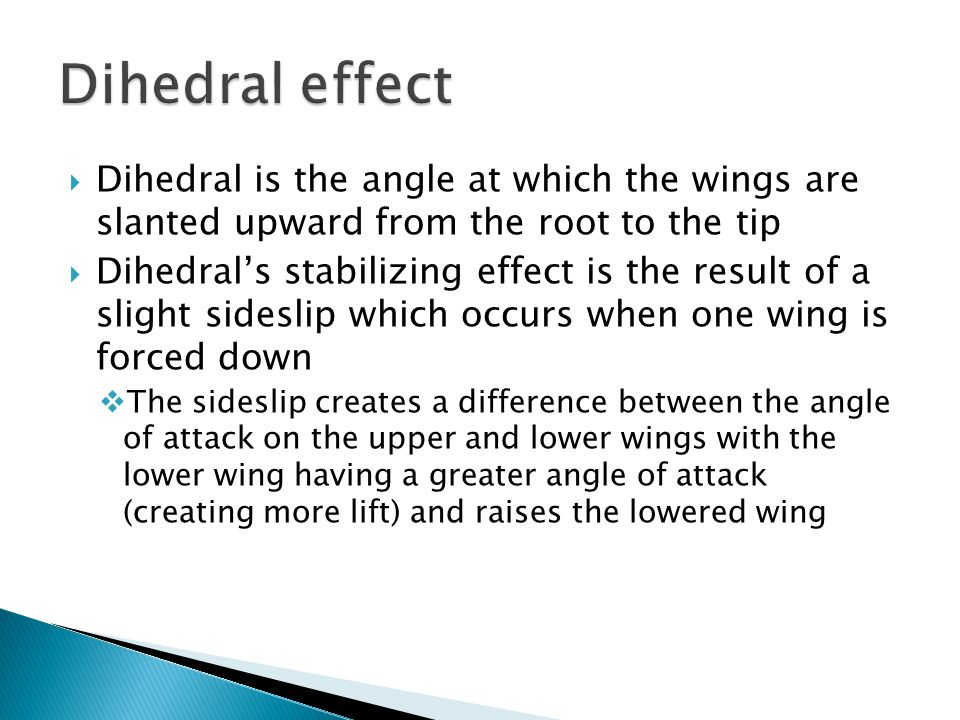  Dihedral is the angle at which the wings are slanted upward from the root to the tip  Dihedral's stabilizing effect is the result of a slight sides