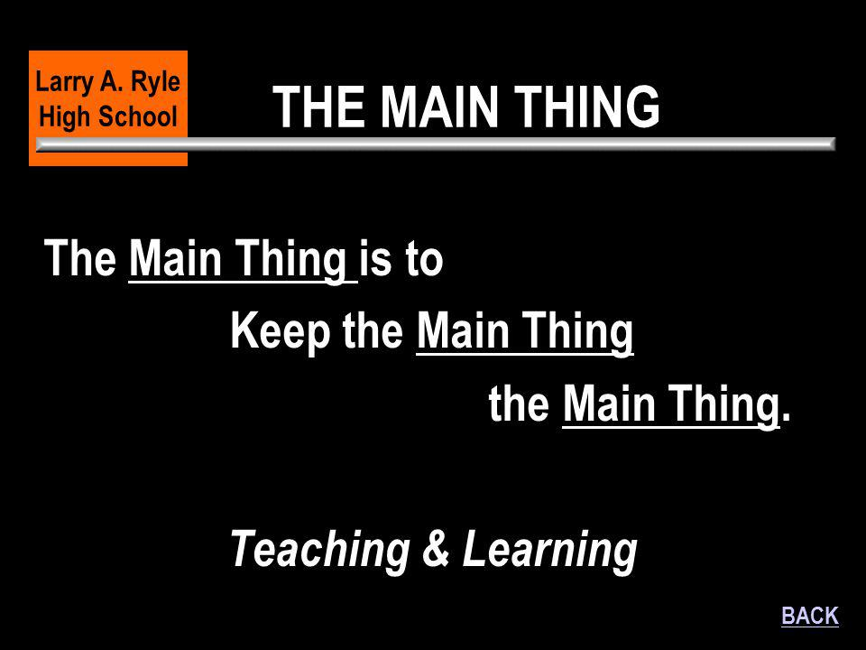 THE MAIN THING The Main Thing is to Keep the Main Thing the Main Thing. Teaching & Learning Larry A. Ryle High School BACK