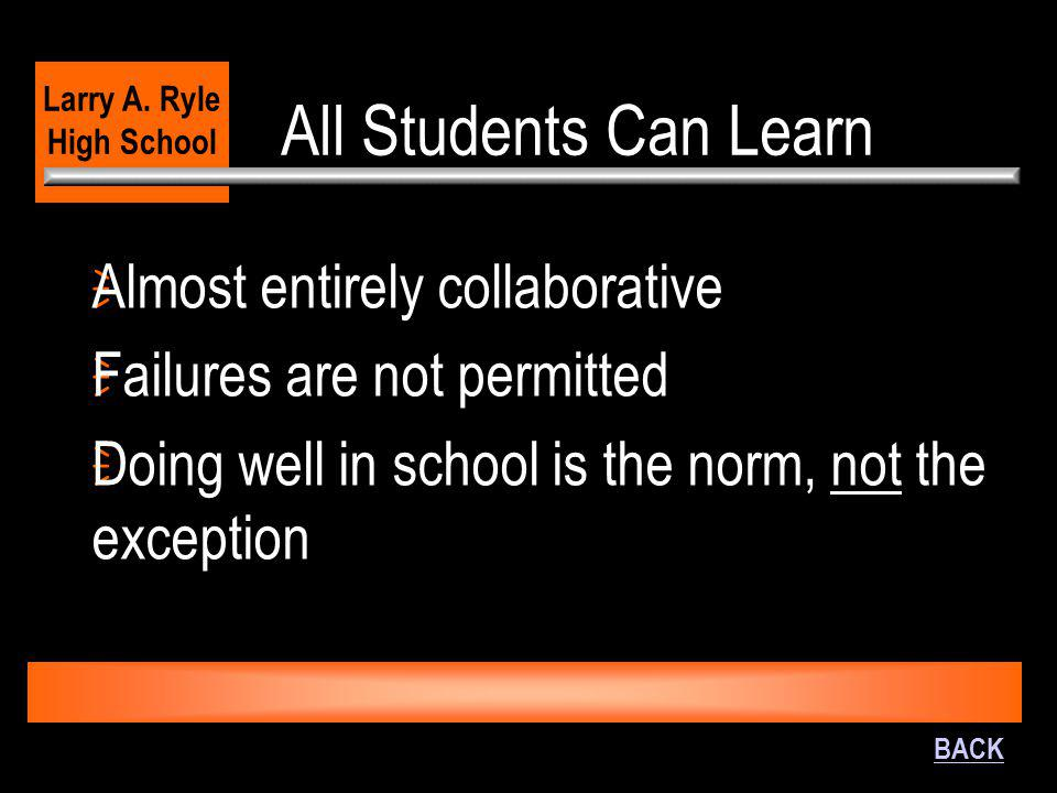 All Students Can Learn  Almost entirely collaborative  Failures are not permitted  Doing well in school is the norm, not the exception Larry A. Ryl
