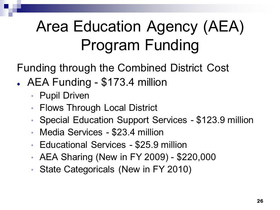 26 Area Education Agency (AEA) Program Funding Funding through the Combined District Cost AEA Funding - $173.4 million Pupil Driven Flows Through Loca