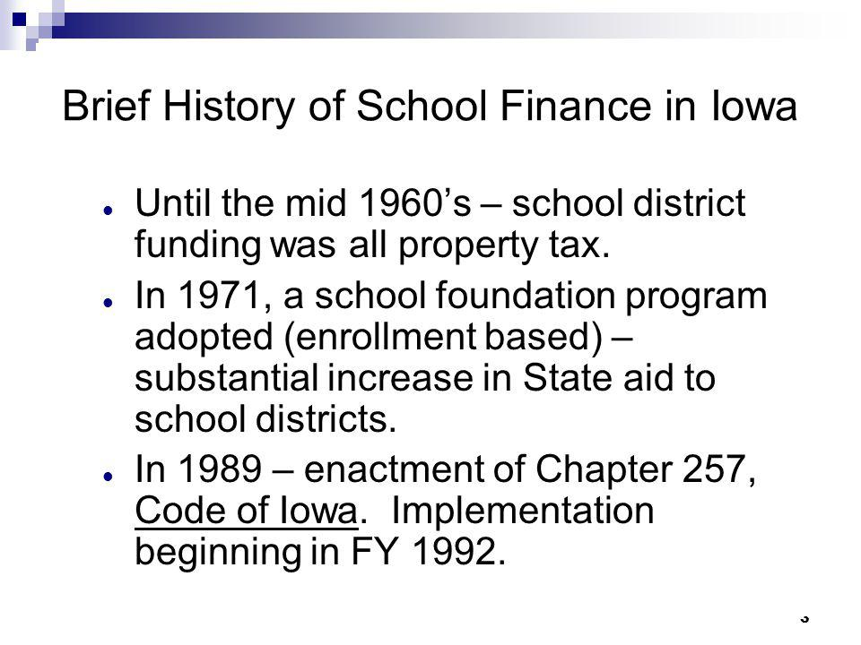 3 Brief History of School Finance in Iowa Until the mid 1960's – school district funding was all property tax. In 1971, a school foundation program ad