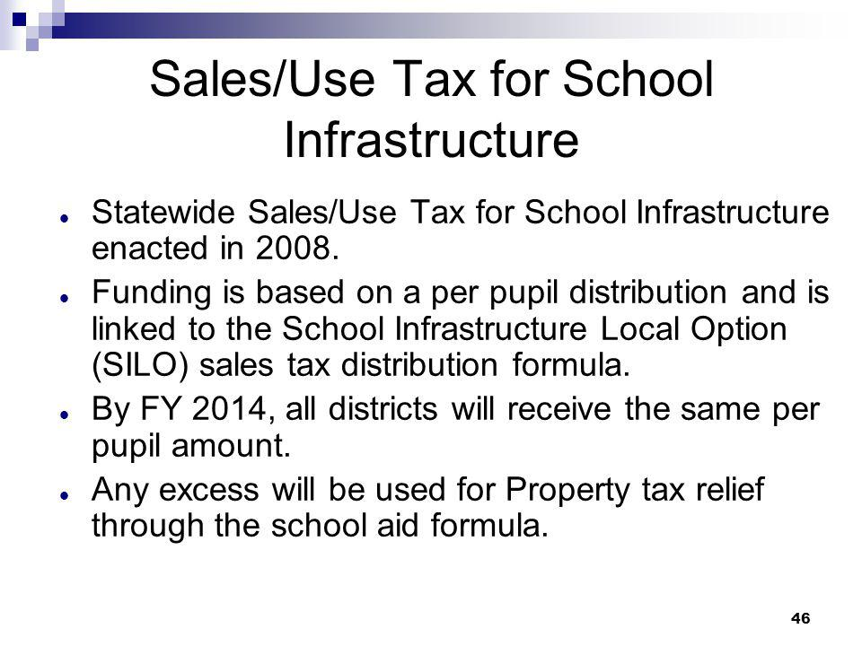 46 Sales/Use Tax for School Infrastructure Statewide Sales/Use Tax for School Infrastructure enacted in 2008. Funding is based on a per pupil distribu