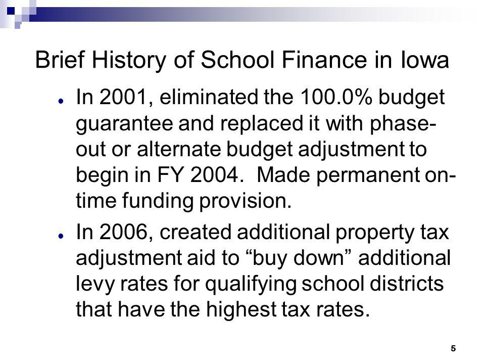 5 Brief History of School Finance in Iowa In 2001, eliminated the 100.0% budget guarantee and replaced it with phase- out or alternate budget adjustme