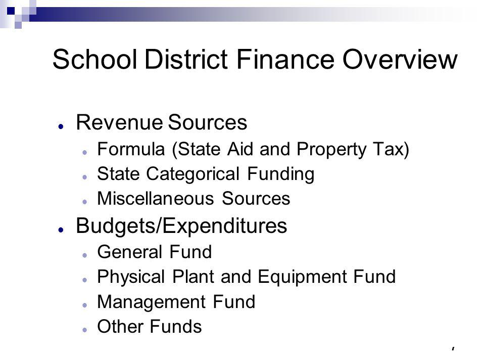 7 School District Finance Overview Revenue Sources Formula (State Aid and Property Tax) State Categorical Funding Miscellaneous Sources Budgets/Expend
