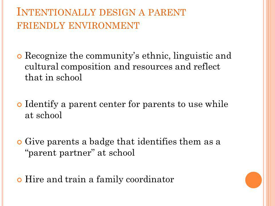 I NTENTIONALLY DESIGN A PARENT FRIENDLY ENVIRONMENT Recognize the community's ethnic, linguistic and cultural composition and resources and reflect that in school Identify a parent center for parents to use while at school Give parents a badge that identifies them as a parent partner at school Hire and train a family coordinator