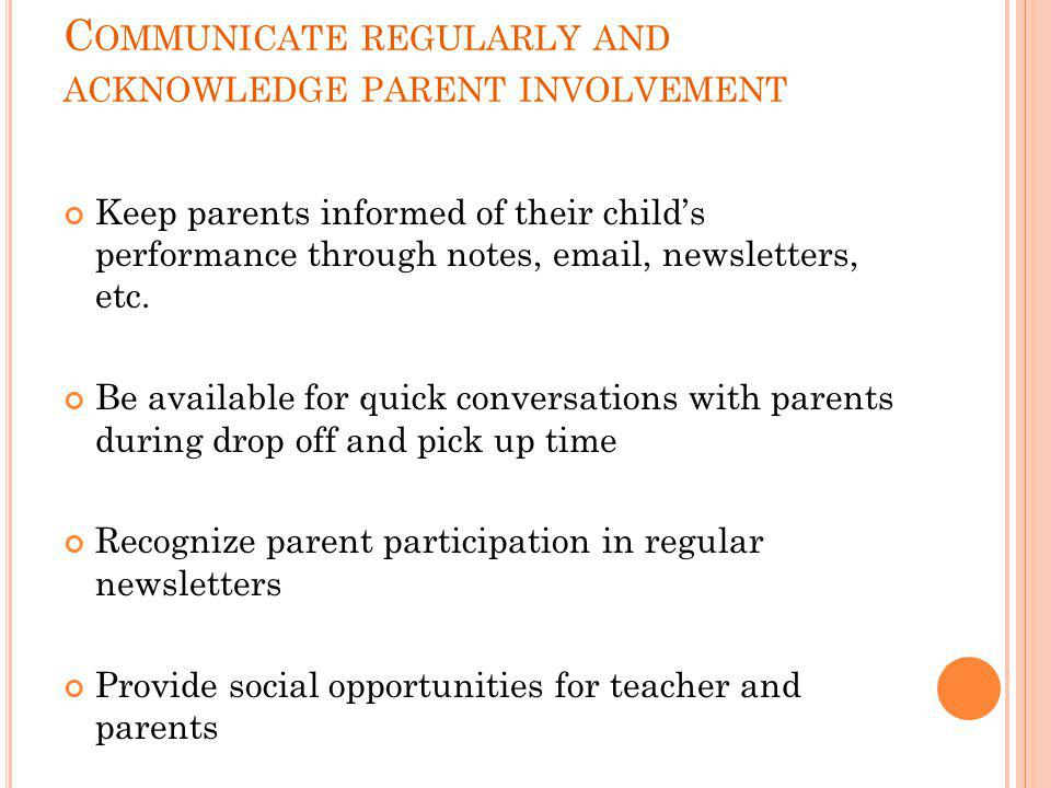 C OMMUNICATE REGULARLY AND ACKNOWLEDGE PARENT INVOLVEMENT Keep parents informed of their child's performance through notes, email, newsletters, etc. B