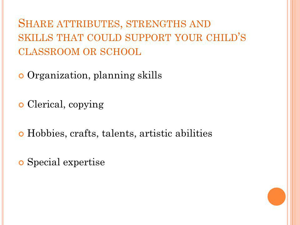 S HARE ATTRIBUTES, STRENGTHS AND SKILLS THAT COULD SUPPORT YOUR CHILD ' S CLASSROOM OR SCHOOL Organization, planning skills Clerical, copying Hobbies,
