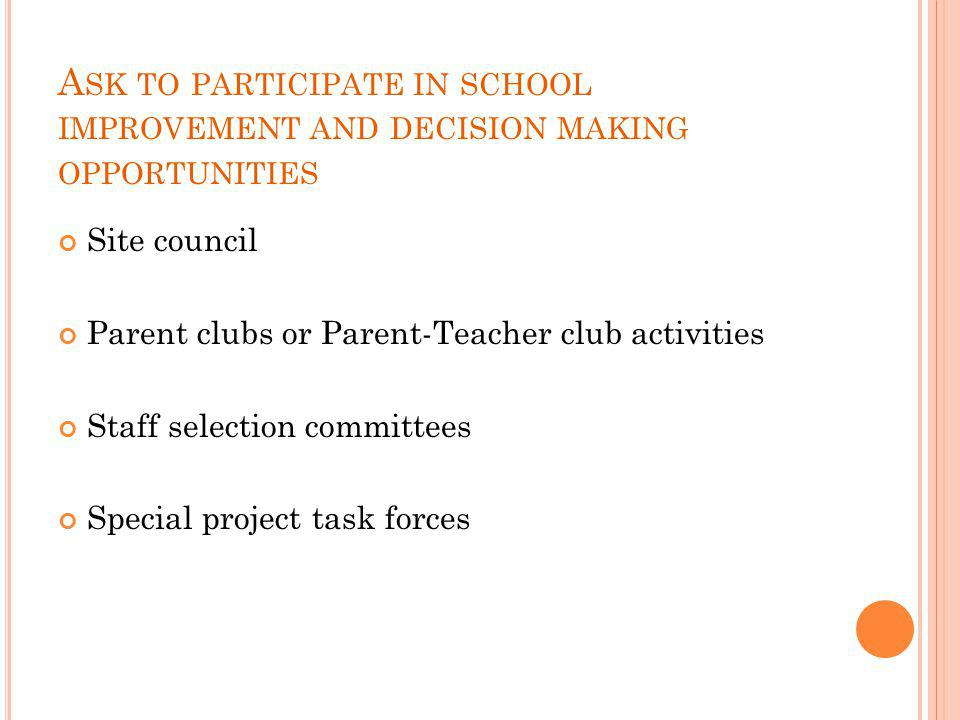 A SK TO PARTICIPATE IN SCHOOL IMPROVEMENT AND DECISION MAKING OPPORTUNITIES Site council Parent clubs or Parent-Teacher club activities Staff selectio