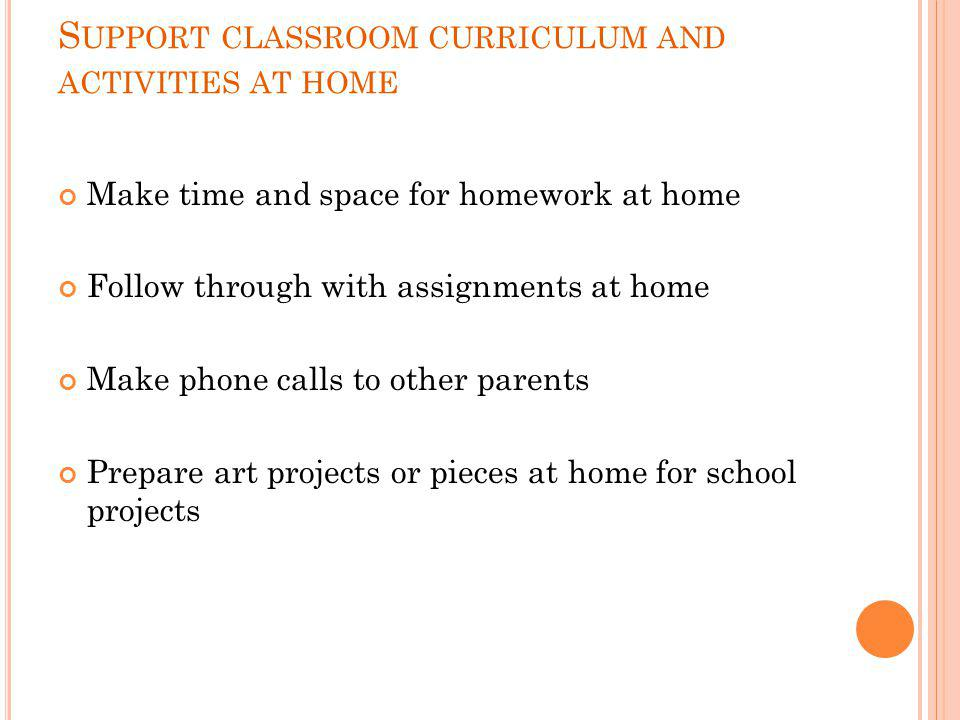 S UPPORT CLASSROOM CURRICULUM AND ACTIVITIES AT HOME Make time and space for homework at home Follow through with assignments at home Make phone calls
