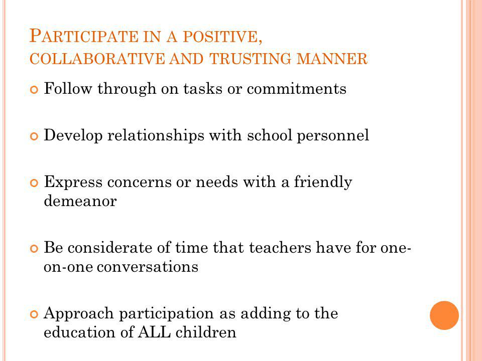 P ARTICIPATE IN A POSITIVE, COLLABORATIVE AND TRUSTING MANNER Follow through on tasks or commitments Develop relationships with school personnel Express concerns or needs with a friendly demeanor Be considerate of time that teachers have for one- on-one conversations Approach participation as adding to the education of ALL children