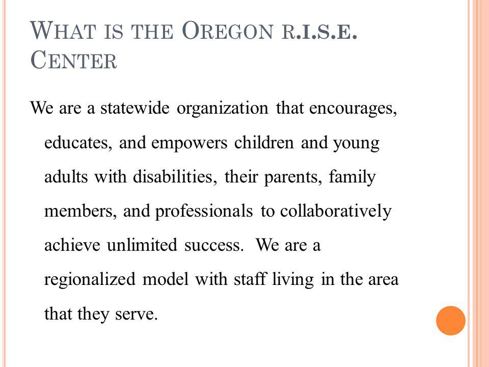 W HAT IS THE O REGON R. I. S. E. C ENTER We are a statewide organization that encourages, educates, and empowers children and young adults with disabi