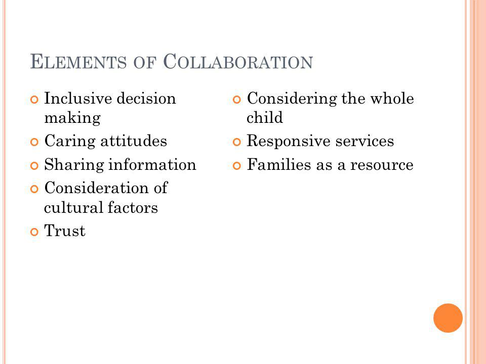 E LEMENTS OF C OLLABORATION Inclusive decision making Caring attitudes Sharing information Consideration of cultural factors Trust Considering the whole child Responsive services Families as a resource