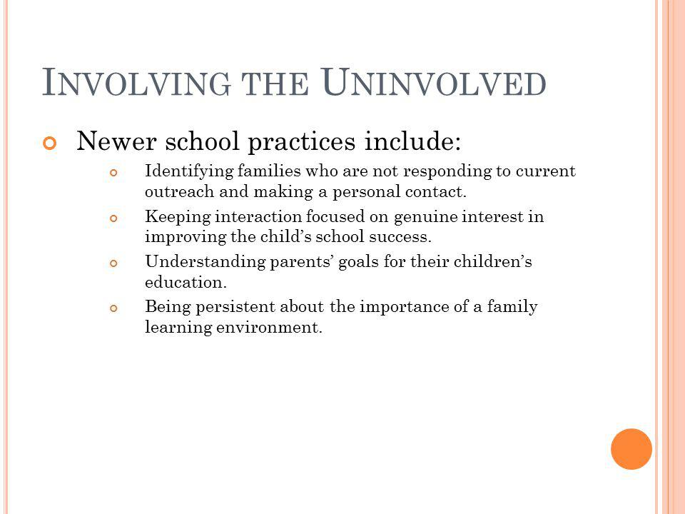 I NVOLVING THE U NINVOLVED Newer school practices include: Identifying families who are not responding to current outreach and making a personal conta