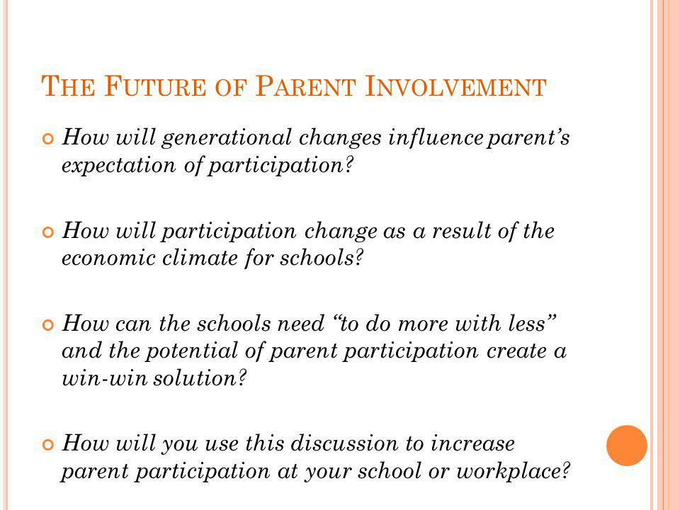 T HE F UTURE OF P ARENT I NVOLVEMENT How will generational changes influence parent's expectation of participation? How will participation change as a