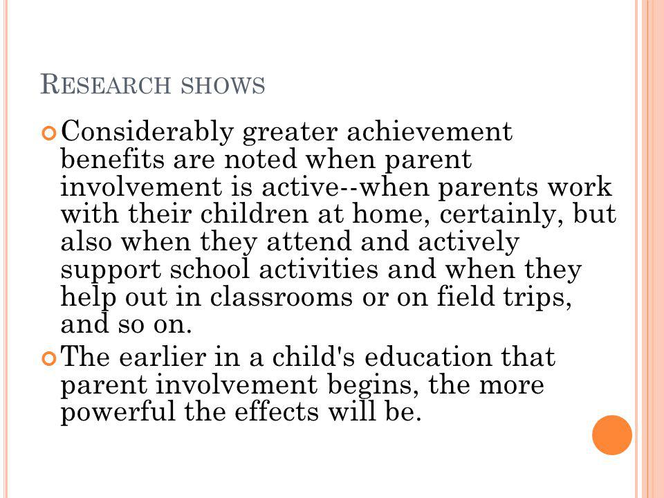 R ESEARCH SHOWS Considerably greater achievement benefits are noted when parent involvement is active--when parents work with their children at home, certainly, but also when they attend and actively support school activities and when they help out in classrooms or on field trips, and so on.