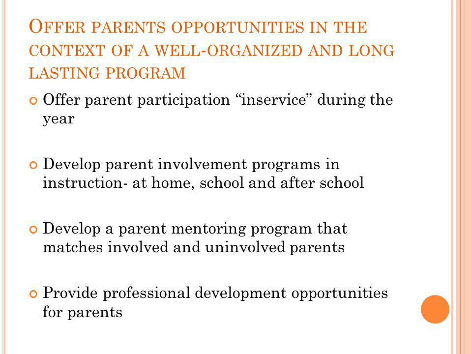 O FFER PARENTS OPPORTUNITIES IN THE CONTEXT OF A WELL - ORGANIZED AND LONG LASTING PROGRAM Offer parent participation inservice during the year Develop parent involvement programs in instruction- at home, school and after school Develop a parent mentoring program that matches involved and uninvolved parents Provide professional development opportunities for parents