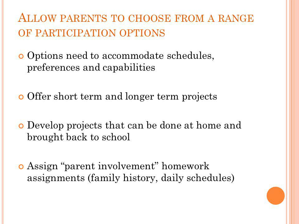 A LLOW PARENTS TO CHOOSE FROM A RANGE OF PARTICIPATION OPTIONS Options need to accommodate schedules, preferences and capabilities Offer short term and longer term projects Develop projects that can be done at home and brought back to school Assign parent involvement homework assignments (family history, daily schedules)