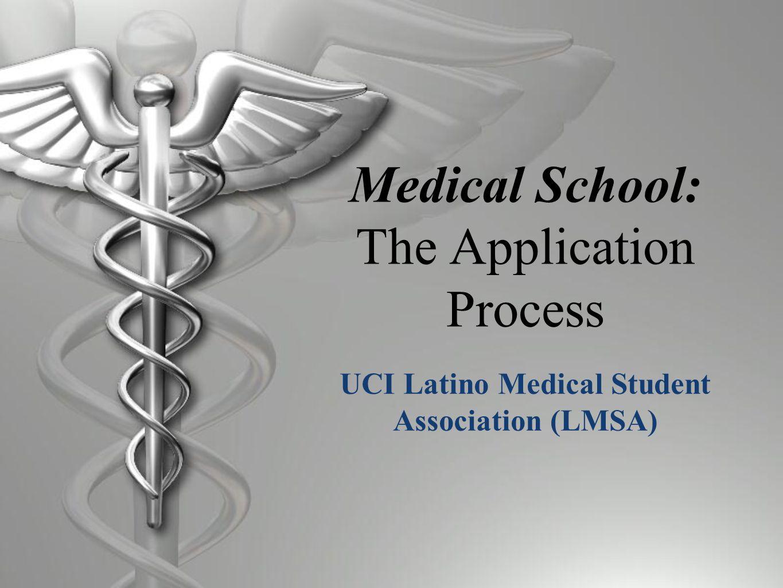 Medical School: The Application Process UCI Latino Medical Student Association (LMSA)