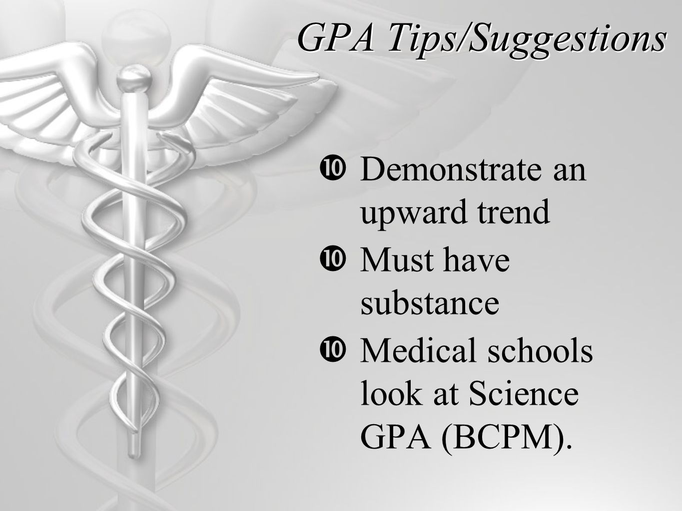 GPA Tips/Suggestions  Demonstrate an upward trend  Must have substance  Medical schools look at Science GPA (BCPM).
