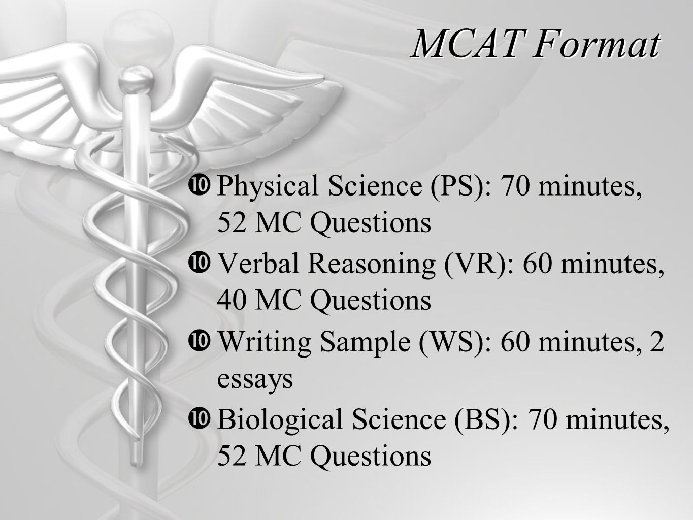MCAT Format  Physical Science (PS): 70 minutes, 52 MC Questions  Verbal Reasoning (VR): 60 minutes, 40 MC Questions  Writing Sample (WS): 60 minutes, 2 essays  Biological Science (BS): 70 minutes, 52 MC Questions