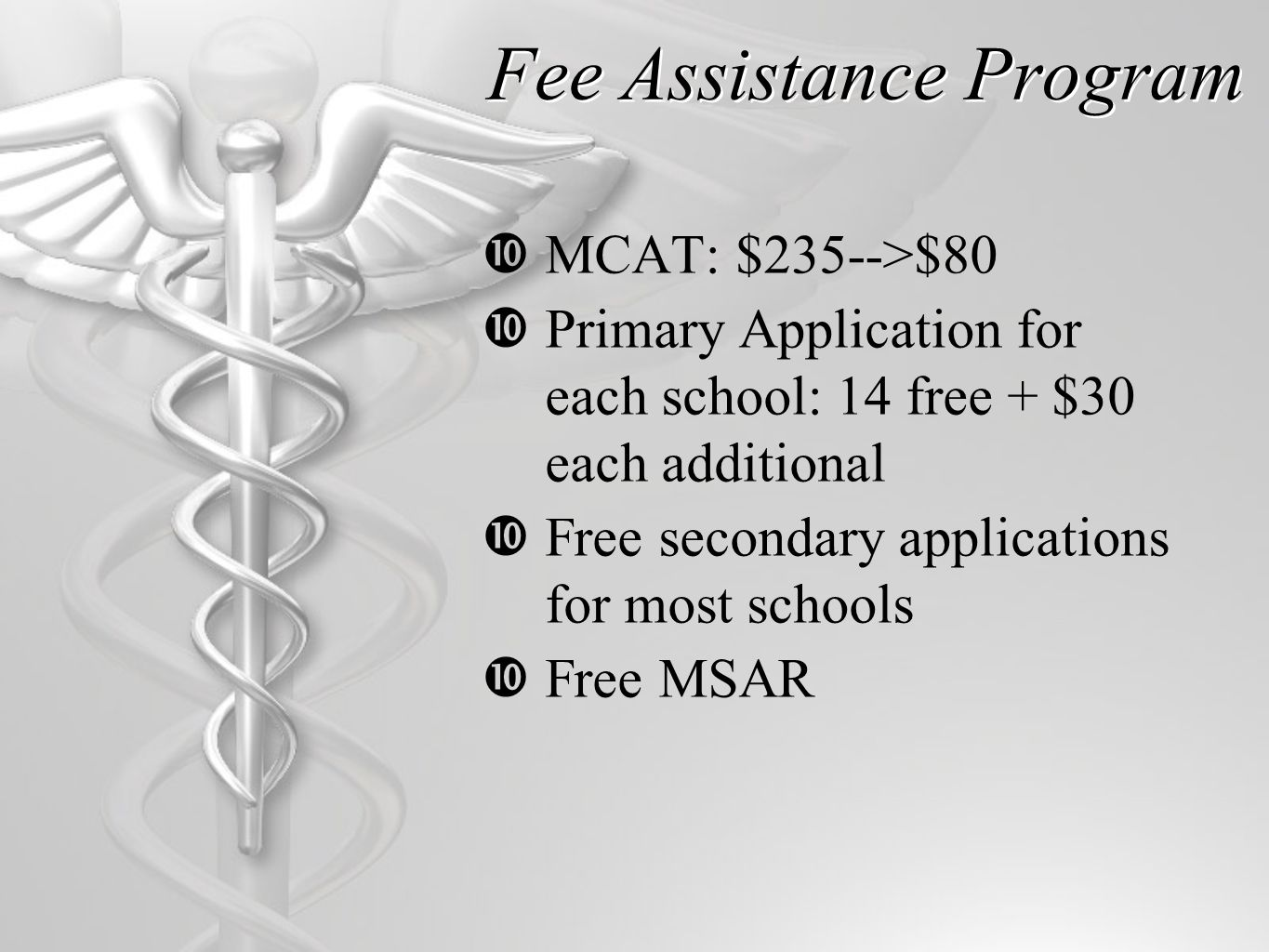 Fee Assistance Program  MCAT: $235-->$80  Primary Application for each school: 14 free + $30 each additional  Free secondary applications for most schools  Free MSAR