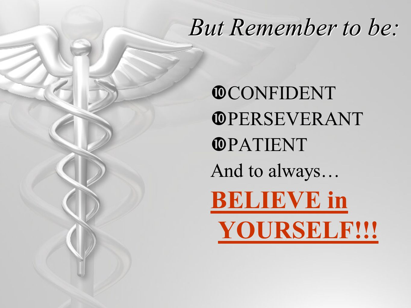 But Remember to be:  CONFIDENT  PERSEVERANT  PATIENT And to always… BELIEVE in YOURSELF!!!