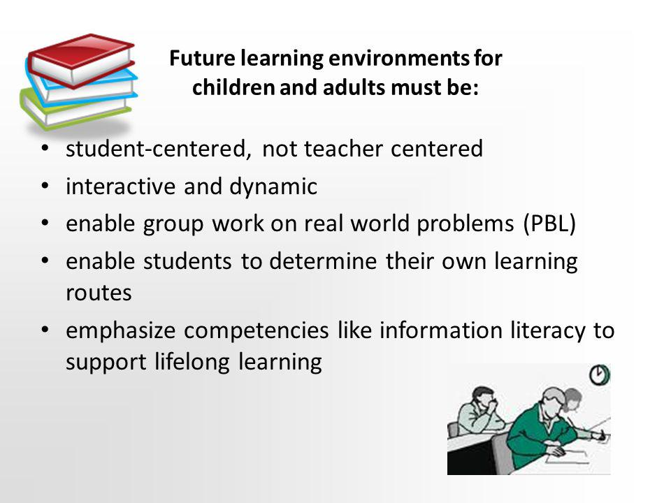 Future learning environments for children and adults must be: student-centered, not teacher centered interactive and dynamic enable group work on real world problems (PBL) enable students to determine their own learning routes emphasize competencies like information literacy to support lifelong learning