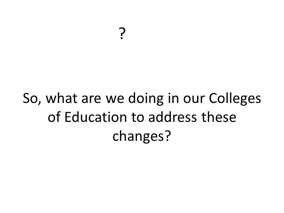 So, what are we doing in our Colleges of Education to address these changes