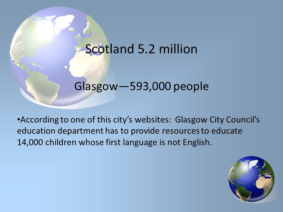 Scotland 5.2 million Glasgow—593,000 people According to one of this city's websites: Glasgow City Council's education department has to provide resources to educate 14,000 children whose first language is not English.