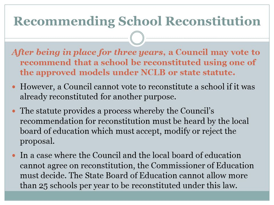 Recommending School Reconstitution After being in place for three years, a Council may vote to recommend that a school be reconstituted using one of t