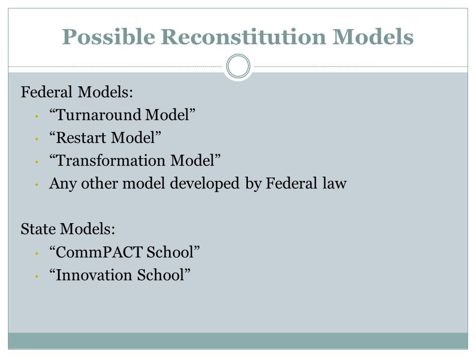 Possible Reconstitution Models Federal Models: Turnaround Model Restart Model Transformation Model Any other model developed by Federal law State Models: CommPACT School Innovation School