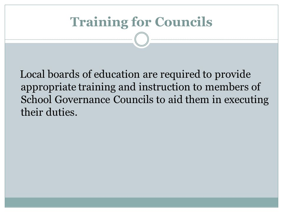 Training for Councils Local boards of education are required to provide appropriate training and instruction to members of School Governance Councils