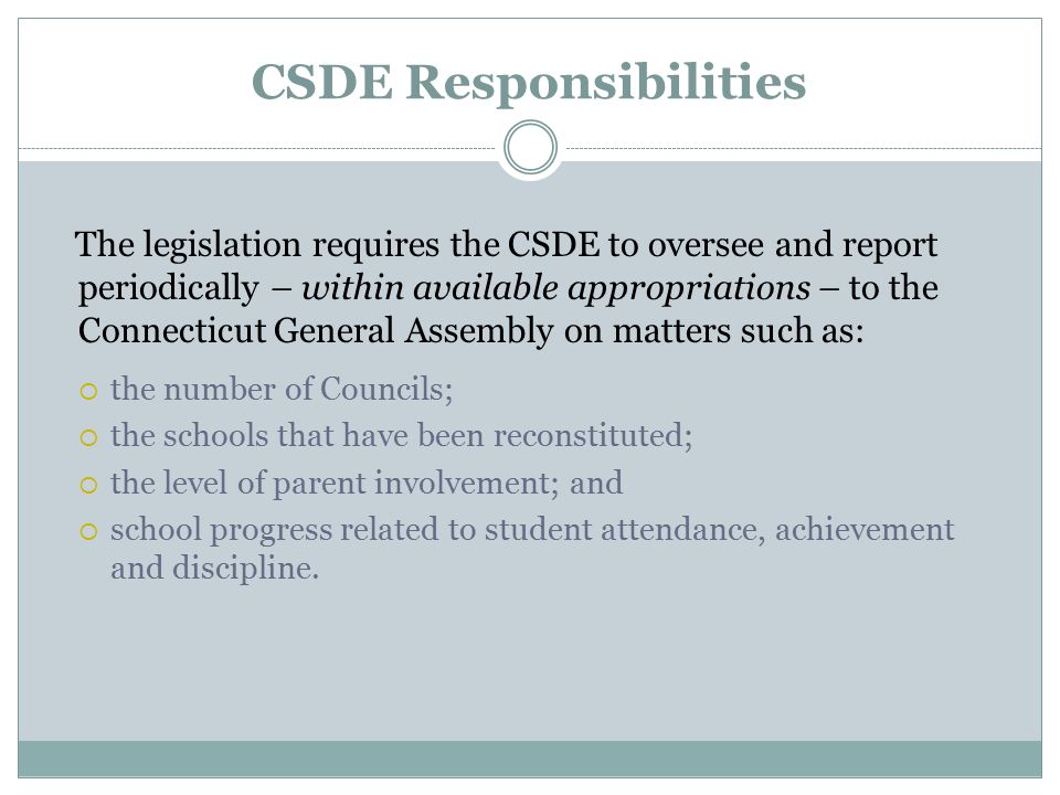 CSDE Responsibilities The legislation requires the CSDE to oversee and report periodically – within available appropriations – to the Connecticut General Assembly on matters such as:  the number of Councils;  the schools that have been reconstituted;  the level of parent involvement; and  school progress related to student attendance, achievement and discipline.