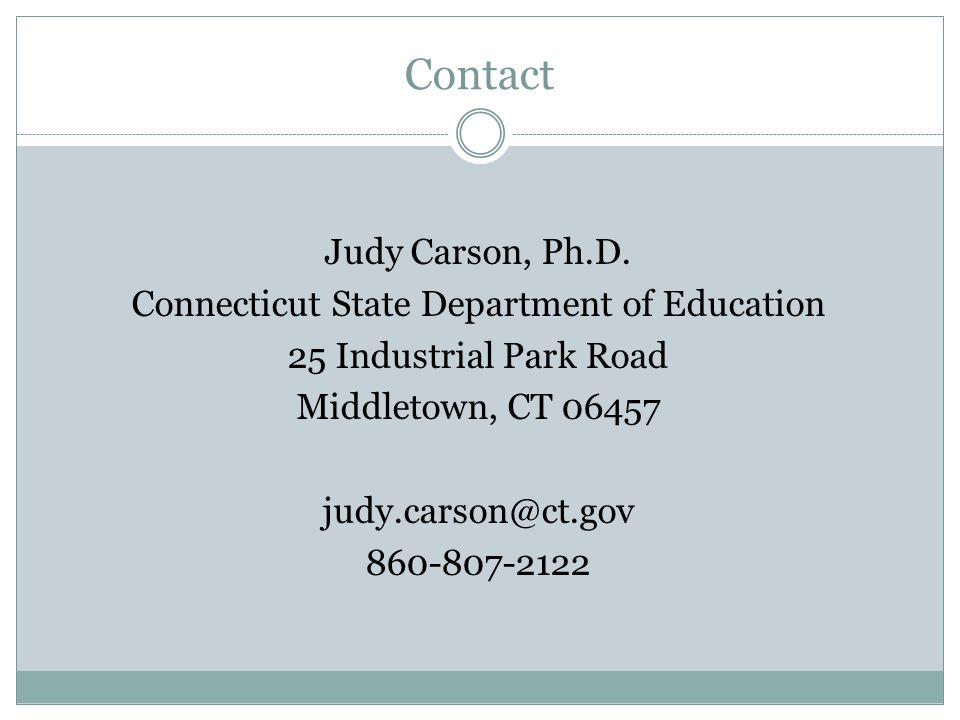 Contact Judy Carson, Ph.D. Connecticut State Department of Education 25 Industrial Park Road Middletown, CT 06457 judy.carson@ct.gov 860-807-2122