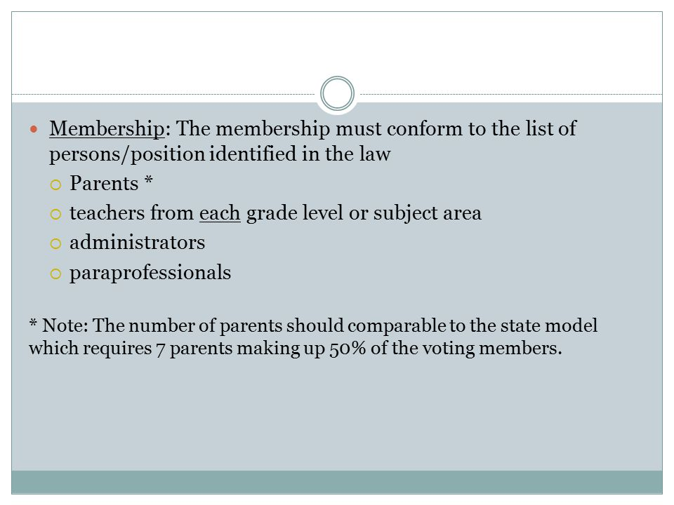 Membership: The membership must conform to the list of persons/position identified in the law  Parents *  teachers from each grade level or subject area  administrators  paraprofessionals * Note: The number of parents should comparable to the state model which requires 7 parents making up 50% of the voting members.