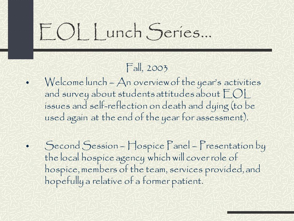 EOL Lunch Series… Fall, 2003 Welcome lunch – An overview of the year's activities and survey about students attitudes about EOL issues and self-reflection on death and dying (to be used again at the end of the year for assessment).