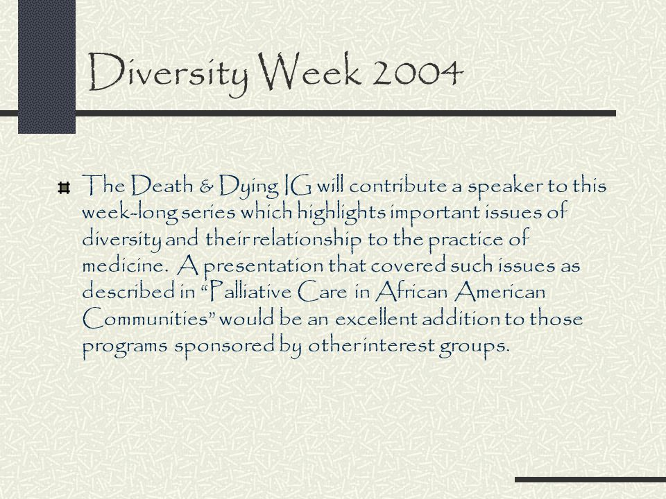 Diversity Week 2004 The Death & Dying IG will contribute a speaker to this week-long series which highlights important issues of diversity and their relationship to the practice of medicine.