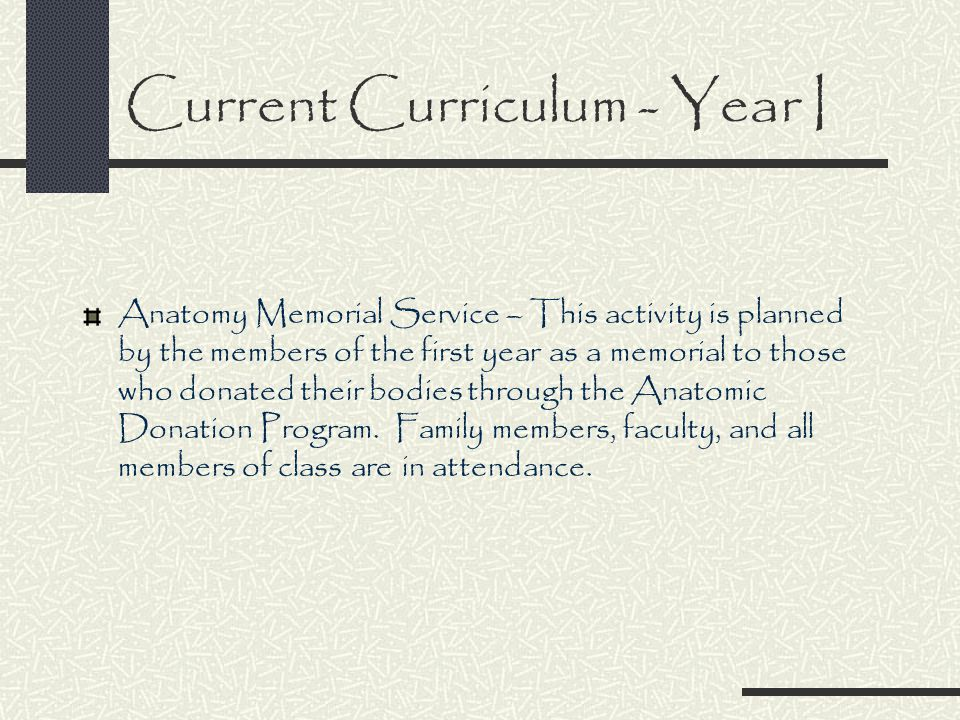 Current Curriculum - Year I Anatomy Memorial Service – This activity is planned by the members of the first year as a memorial to those who donated their bodies through the Anatomic Donation Program.