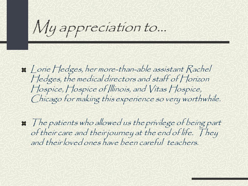 My appreciation to… Lorie Hedges, her more-than-able assistant Rachel Hedges, the medical directors and staff of Horizon Hospice, Hospice of Illinois, and Vitas Hospice, Chicago for making this experience so very worthwhile.