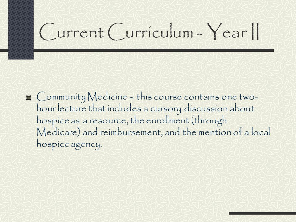 Current Curriculum - Year II Community Medicine – this course contains one two- hour lecture that includes a cursory discussion about hospice as a resource, the enrollment (through Medicare) and reimbursement, and the mention of a local hospice agency.