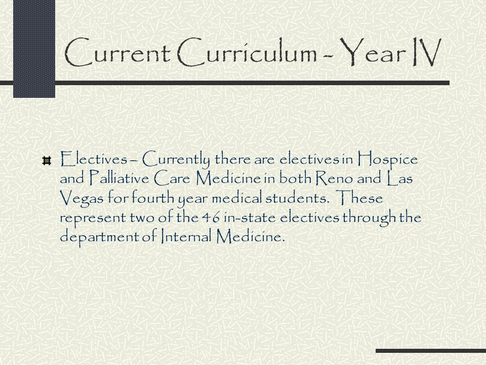 Current Curriculum - Year IV Electives – Currently there are electives in Hospice and Palliative Care Medicine in both Reno and Las Vegas for fourth year medical students.