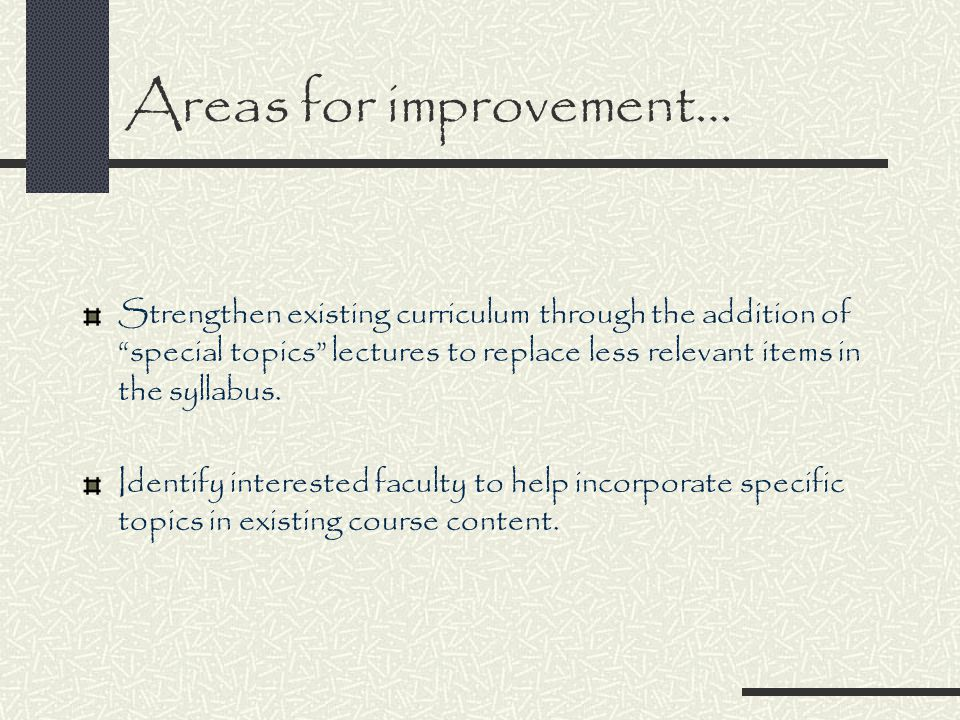Areas for improvement… Strengthen existing curriculum through the addition of special topics lectures to replace less relevant items in the syllabus.