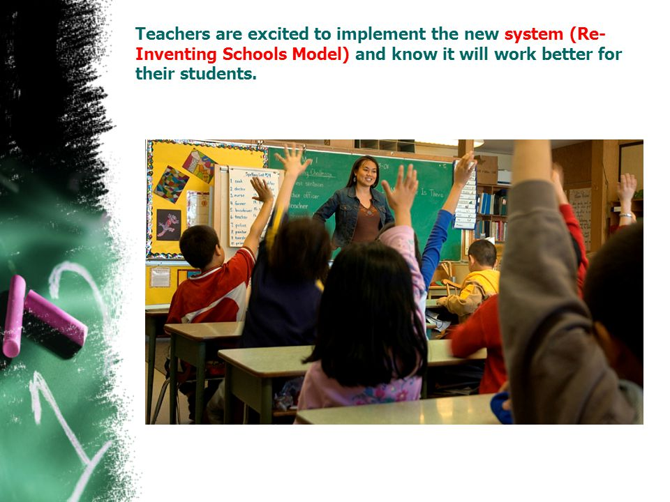 Teachers are excited to implement the new system (Re- Inventing Schools Model) and know it will work better for their students.