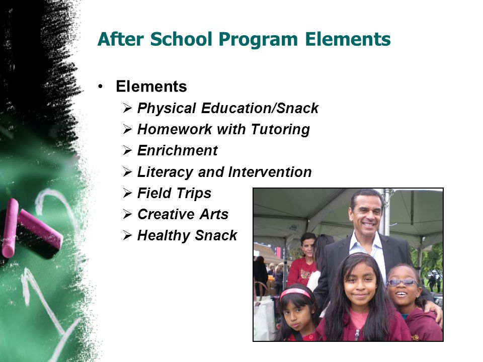After School Program Elements Elements  Physical Education/Snack  Homework with Tutoring  Enrichment  Literacy and Intervention  Field Trips  Creative Arts  Healthy Snack
