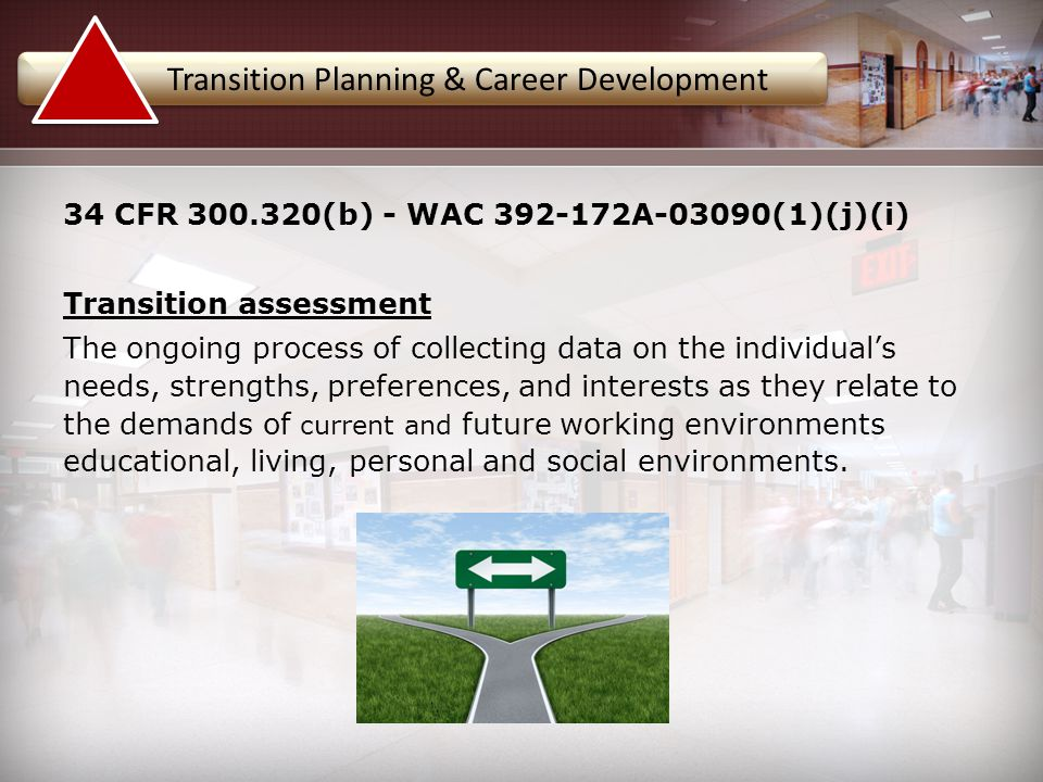 34 CFR 300.320(b) - WAC 392-172A-03090(1)(j)(i) Transition assessment The ongoing process of collecting data on the individual's needs, strengths, pre