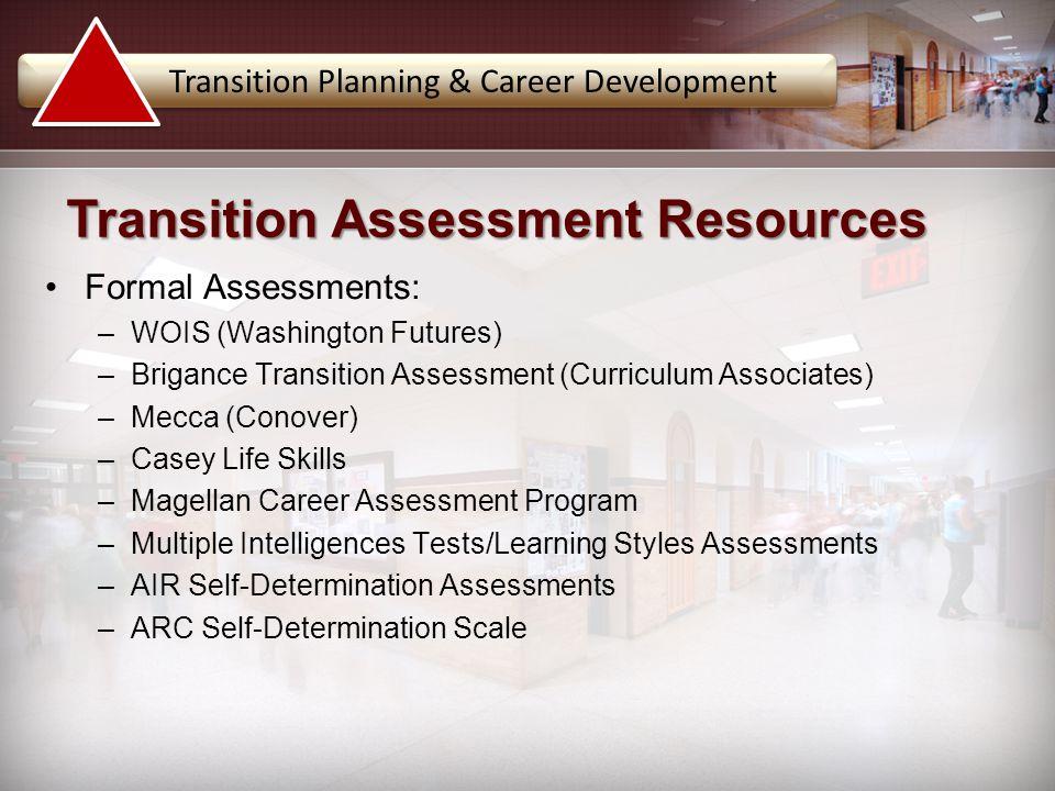 Formal Assessments: –WOIS (Washington Futures) –Brigance Transition Assessment (Curriculum Associates) –Mecca (Conover) –Casey Life Skills –Magellan C